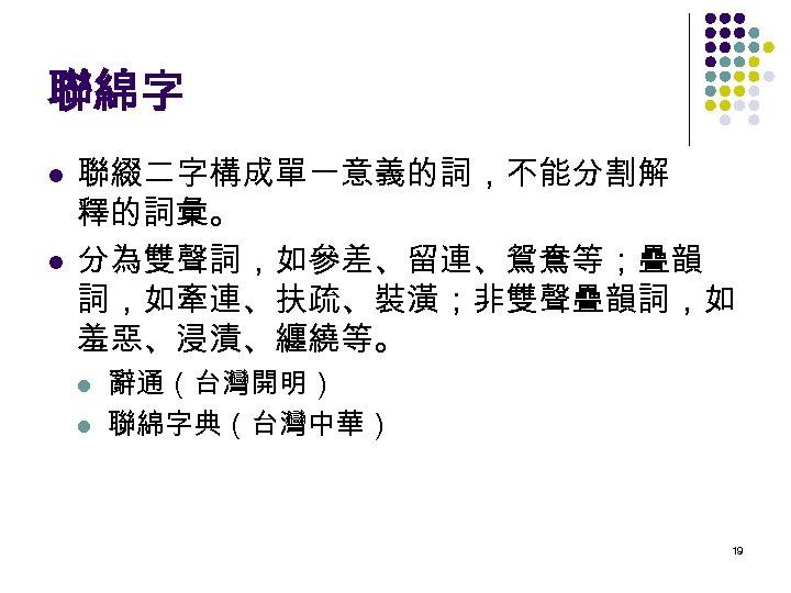聯綿字 l l 聯綴二字構成單一意義的詞,不能分割解 釋的詞彙。 分為雙聲詞,如參差、留連、鴛鴦等;疊韻 詞,如牽連、扶疏、裝潢;非雙聲疊韻詞,如 羞惡、浸漬、纏繞等。 l l 辭通(台灣開明) 聯綿字典(台灣中華) 19