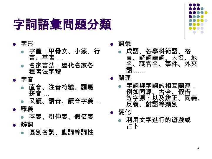 字詞語彙問題分類 l l 字形 l 字體:甲骨文、小篆、行 書、草書…. l 名家書法:歷代名家各 種書法字體 字音 l 直音、注音符號、羅馬 拼音