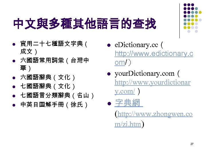 中文與多種其他語言的查找 l l l 實用二十七種語文字典( 成文) 六國語常用詞彙(台灣中 華) 六國語辭典(文化) 七國語言分類辭典(名山) 中英日圖解手冊(徐氏) l l l