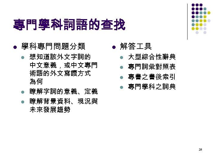 專門學科詞語的查找 l 學科專門問題分類 l l l 想知道該外文字詞的 中文意義,或中文專門 術語的外文寫讀方式 為何 瞭解字詞的意義、定義 瞭解背景資料、現況與 未來發展趨勢 l