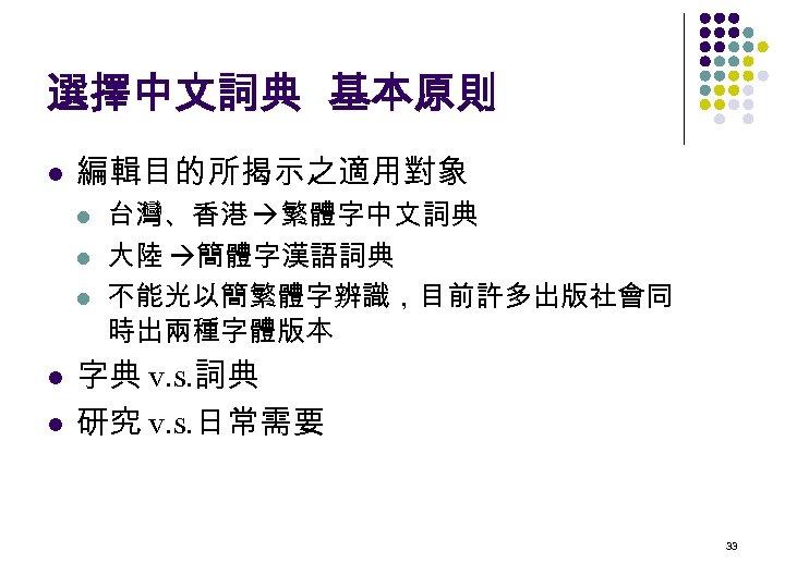 選擇中文詞典 基本原則 l 編輯目的所揭示之適用對象 l l l 台灣、香港 繁體字中文詞典 大陸 簡體字漢語詞典 不能光以簡繁體字辨識,目前許多出版社會同 時出兩種字體版本 字典