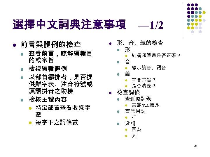 選擇中文詞典注意事項 l 前言與體例的檢查 l l 查看前言,瞭解編輯目 的或宗旨 檢視編輯體例 以部首編排者,是否提 供難字表、注音符號或 漢語拼音之助檢 檢核主體內容 l 特定部首查看收錄字