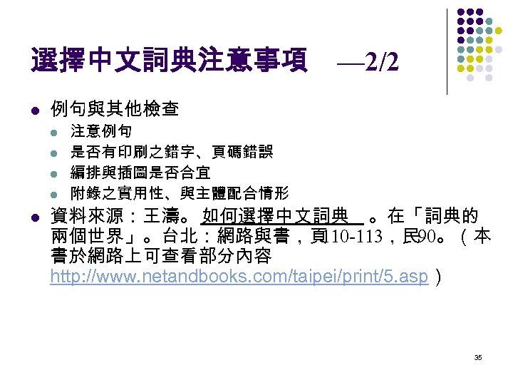 選擇中文詞典注意事項 l 例句與其他檢查 l l l — 2/2 注意例句 是否有印刷之錯字、頁碼錯誤 編排與插圖是否合宜 附錄之實用性、與主體配合情形 資料來源:王濤。 如何選擇中文詞典
