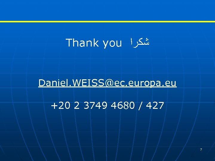 Thank you ﺷﻜﺮﺍ Daniel. WEISS@ec. europa. eu +20 2 3749 4680 / 427 7