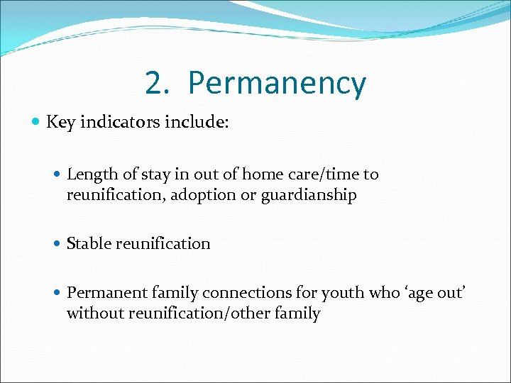 2. Permanency Key indicators include: Length of stay in out of home care/time to