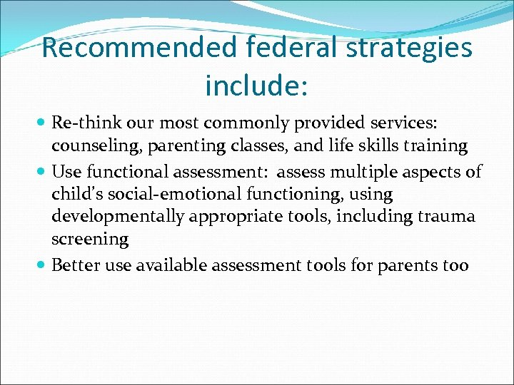 Recommended federal strategies include: Re-think our most commonly provided services: counseling, parenting classes, and