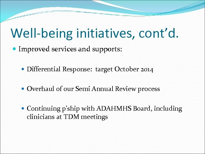 Well-being initiatives, cont'd. Improved services and supports: Differential Response: target October 2014 Overhaul of