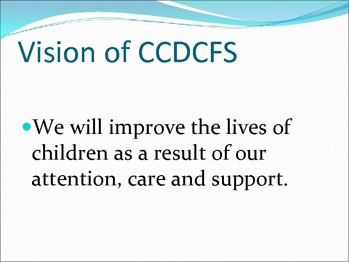 Vision of CCDCFS We will improve the lives of children as a result of