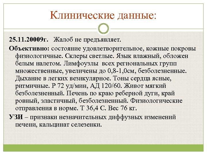 Клинические данные: 25. 11. 20009 г. Жалоб не предъявляет. Объективно: состояние удовлетворительное, кожные покровы