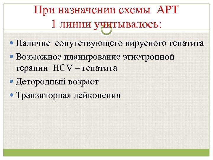 При назначении схемы АРТ 1 линии учитывалось: Наличие сопутствующего вирусного гепатита Возможное планирование этиотропной