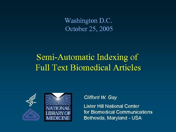 Washington D. C. October 25, 2005 Semi-Automatic Indexing of Full Text Biomedical Articles Clifford