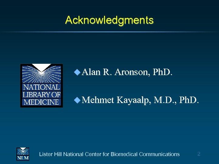 Acknowledgments u Alan R. Aronson, Ph. D. u Mehmet Kayaalp, M. D. , Ph.