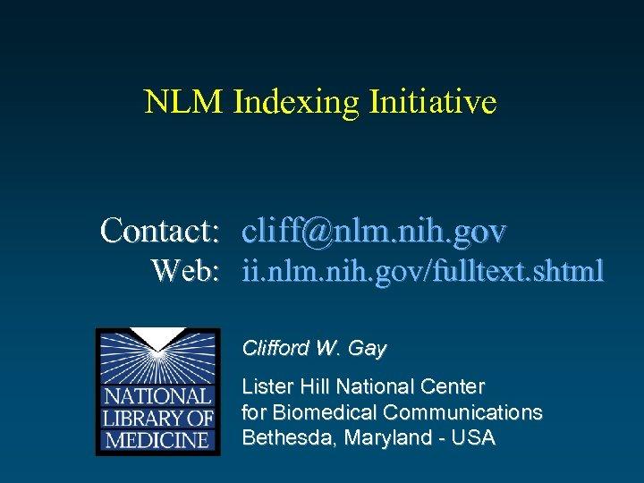 NLM Indexing Initiative Contact: cliff@nlm. nih. gov Web: ii. nlm. nih. gov/fulltext. shtml Clifford