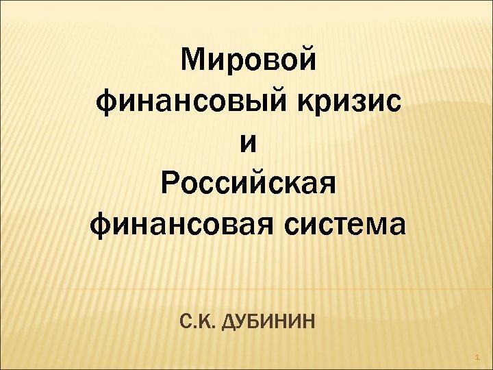 Мировой финансовый кризис и Российская финансовая система С. К. ДУБИНИН 1