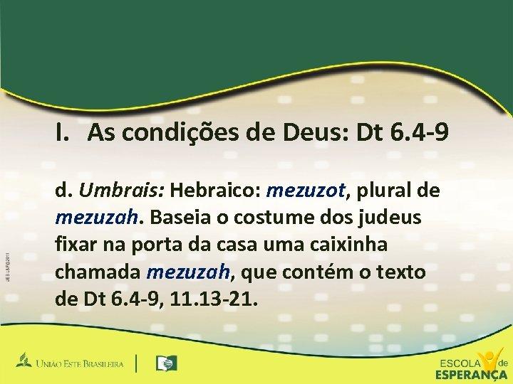 I. As condições de Deus: Dt 6. 4 -9 d. Umbrais: Hebraico: mezuzot, plural