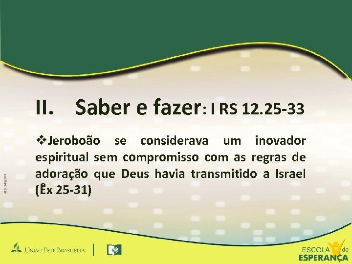 II. Saber e fazer: I RS 12. 25 -33 v. Jeroboão se considerava um
