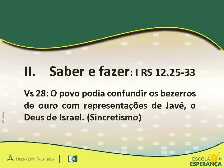 II. Saber e fazer: I RS 12. 25 -33 Vs 28: O povo podia