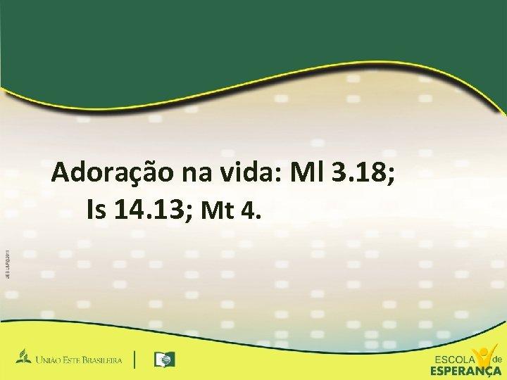 Adoração na vida: Ml 3. 18; Is 14. 13; Mt 4.