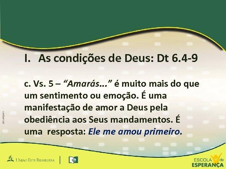 """I. As condições de Deus: Dt 6. 4 -9 c. Vs. 5 – """"Amarás."""