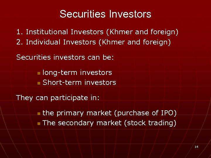 Securities Investors 1. Institutional Investors (Khmer and foreign) 2. Individual Investors (Khmer and foreign)