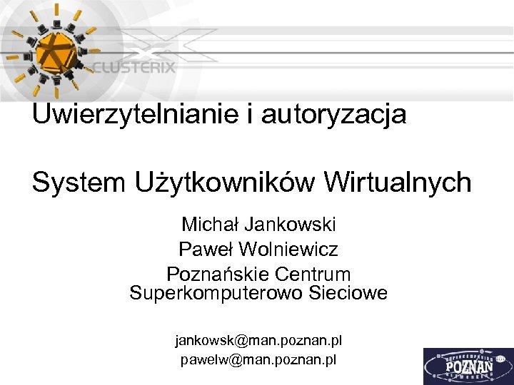 Uwierzytelnianie i autoryzacja System Użytkowników Wirtualnych Michał Jankowski Paweł Wolniewicz Poznańskie Centrum Superkomputerowo Sieciowe