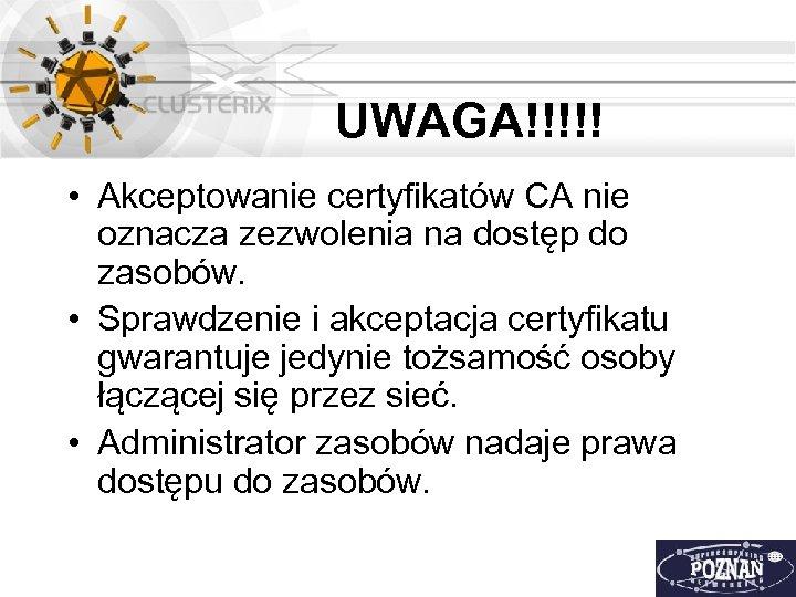 UWAGA!!!!! • Akceptowanie certyfikatów CA nie oznacza zezwolenia na dostęp do zasobów. • Sprawdzenie