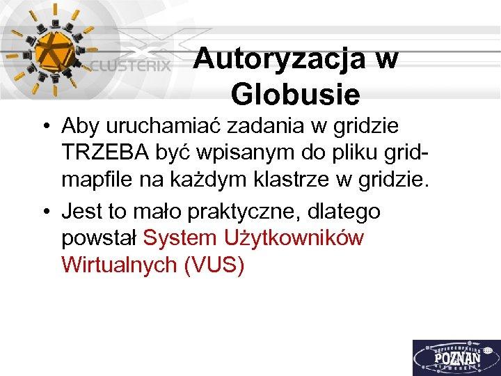 Autoryzacja w Globusie • Aby uruchamiać zadania w gridzie TRZEBA być wpisanym do pliku