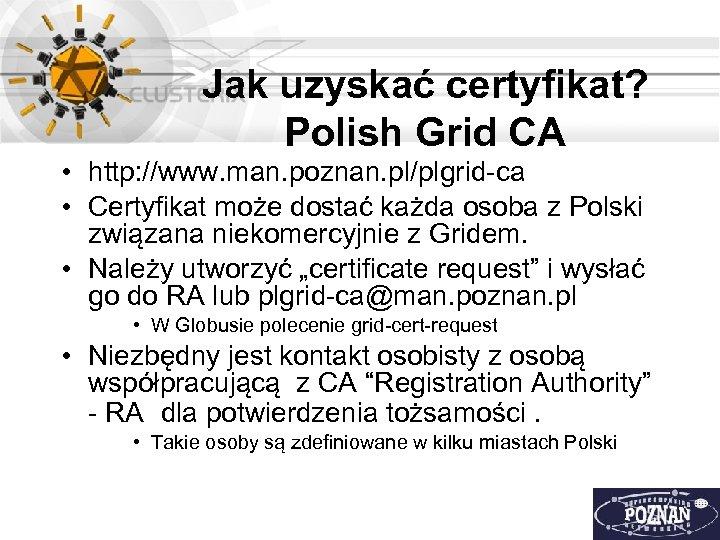 Jak uzyskać certyfikat? Polish Grid CA • http: //www. man. poznan. pl/plgrid-ca • Certyfikat
