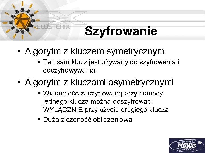 Szyfrowanie • Algorytm z kluczem symetrycznym • Ten sam klucz jest używany do szyfrowania