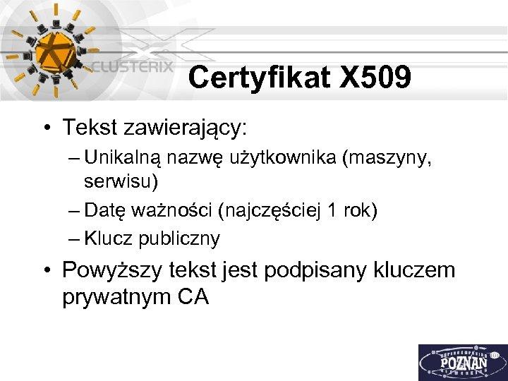 Certyfikat X 509 • Tekst zawierający: – Unikalną nazwę użytkownika (maszyny, serwisu) – Datę