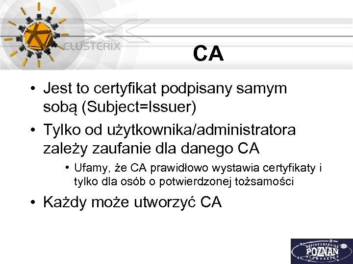 CA • Jest to certyfikat podpisany samym sobą (Subject=Issuer) • Tylko od użytkownika/administratora zależy