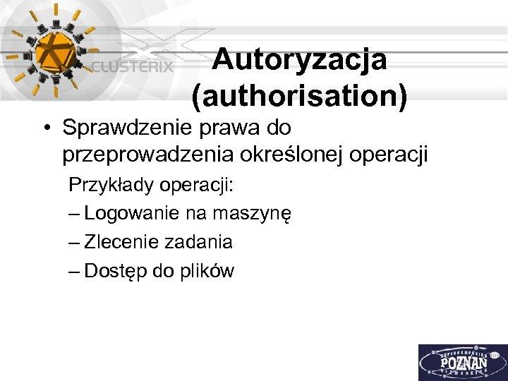 Autoryzacja (authorisation) • Sprawdzenie prawa do przeprowadzenia określonej operacji Przykłady operacji: – Logowanie na