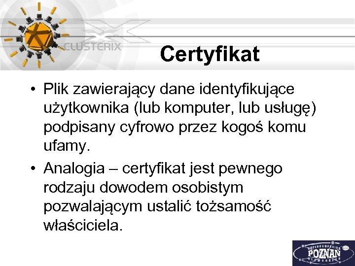 Certyfikat • Plik zawierający dane identyfikujące użytkownika (lub komputer, lub usługę) podpisany cyfrowo przez