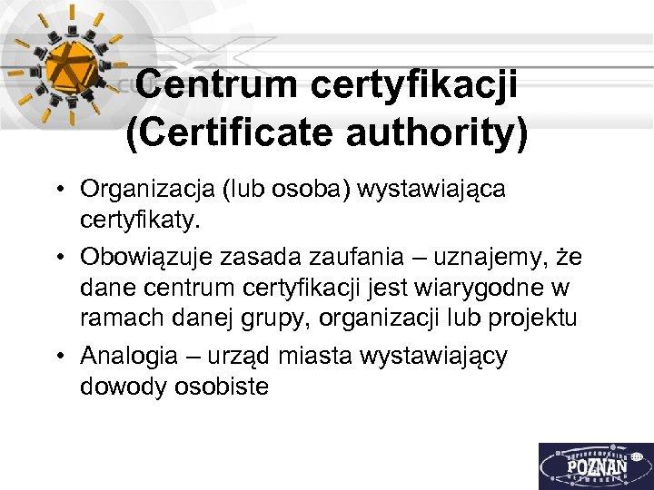 Centrum certyfikacji (Certificate authority) • Organizacja (lub osoba) wystawiająca certyfikaty. • Obowiązuje zasada zaufania