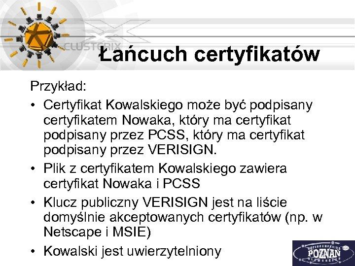 Łańcuch certyfikatów Przykład: • Certyfikat Kowalskiego może być podpisany certyfikatem Nowaka, który ma certyfikat