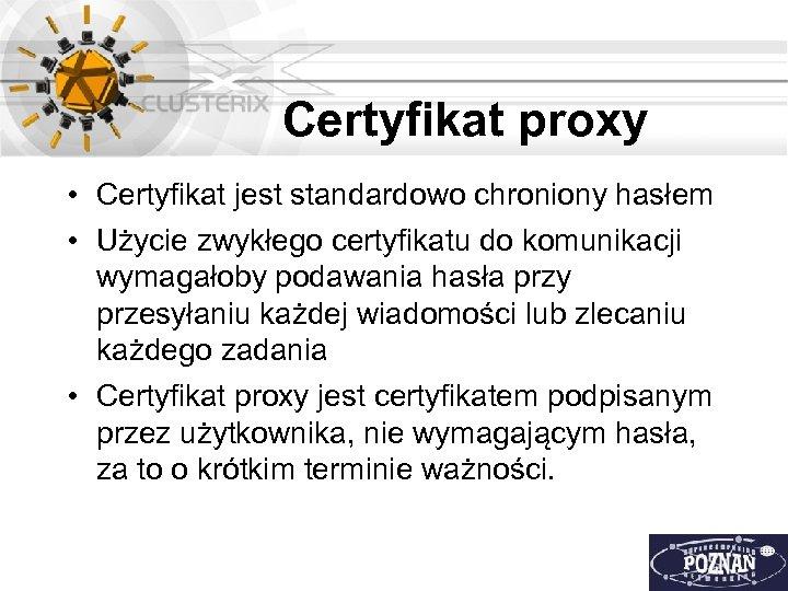 Certyfikat proxy • Certyfikat jest standardowo chroniony hasłem • Użycie zwykłego certyfikatu do komunikacji