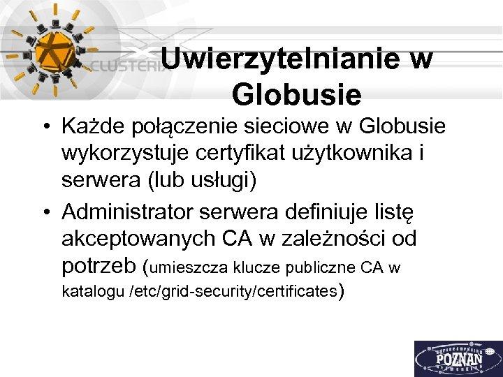Uwierzytelnianie w Globusie • Każde połączenie sieciowe w Globusie wykorzystuje certyfikat użytkownika i serwera