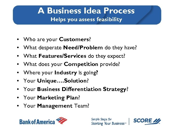 A Business Idea Process Helps you assess feasibility • • • Who are your