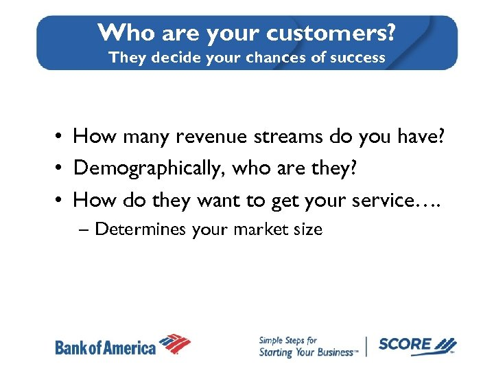 Who are your customers? They decide your chances of success • How many revenue