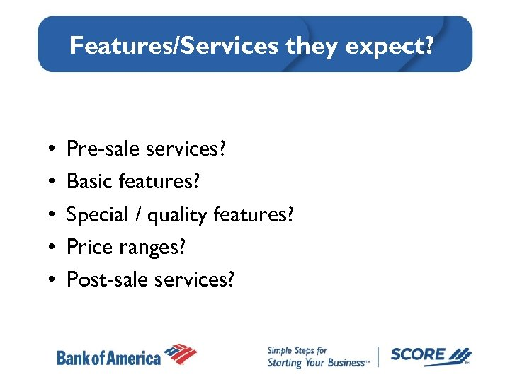 Features/Services they expect? • • • Pre-sale services? Basic features? Special / quality features?