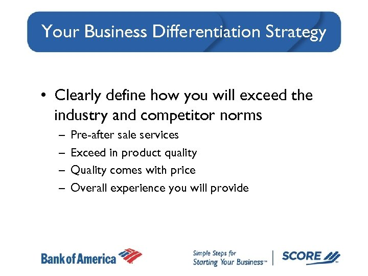 Your Business Differentiation Strategy • Clearly define how you will exceed the industry and
