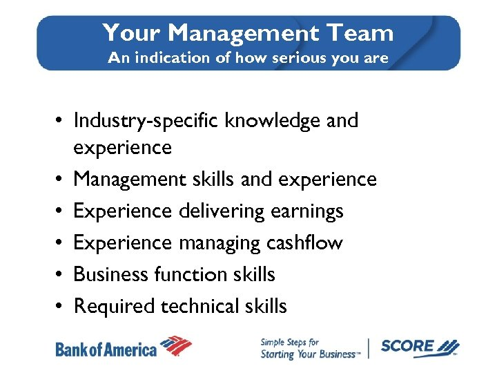 Your Management Team An indication of how serious you are • Industry-specific knowledge and