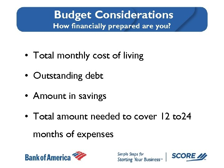 Budget Considerations How financially prepared are you? • Total monthly cost of living •