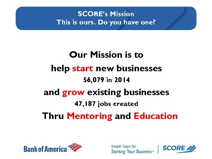 SCORE's Mission This is ours. Do you have one? Our Mission is to help