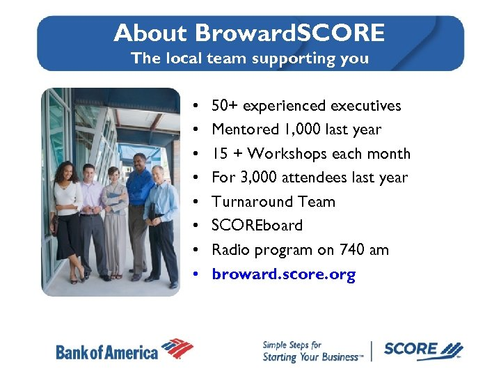 About Broward. SCORE The local team supporting you • • 50+ experienced executives Mentored