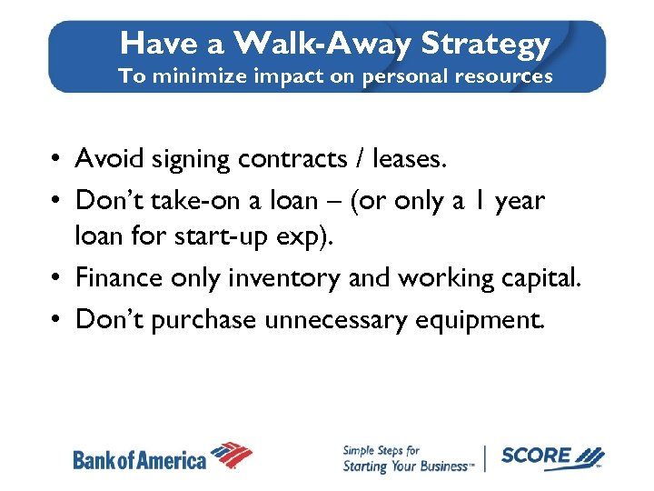 Have a Walk-Away Strategy To minimize impact on personal resources • Avoid signing contracts