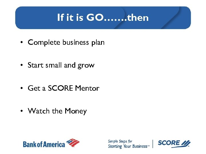 If it is GO……. then • Complete business plan • Start small and grow
