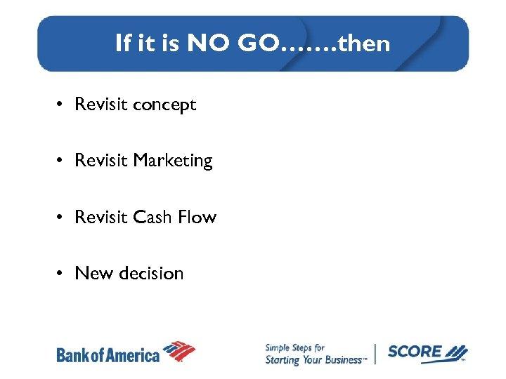 If it is NO GO……. then • Revisit concept • Revisit Marketing • Revisit