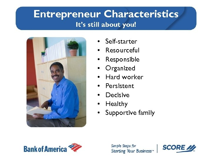 Entrepreneur Characteristics It's still about you! • • • Self-starter Resourceful Responsible Organized Hard