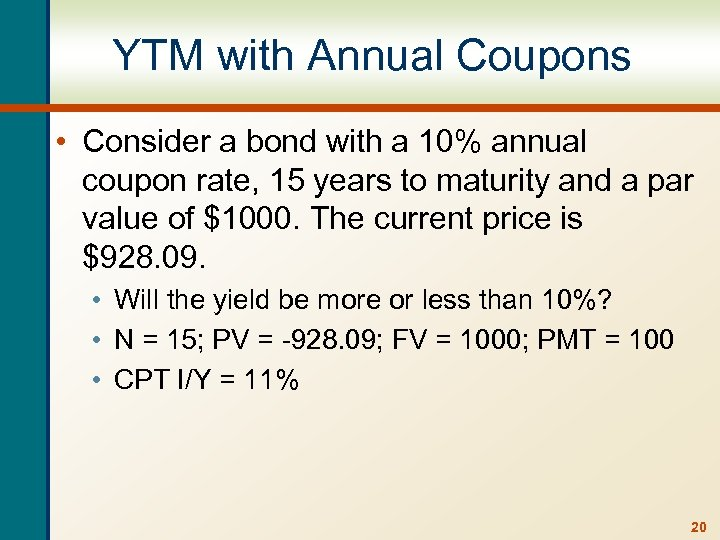YTM with Annual Coupons • Consider a bond with a 10% annual coupon rate,